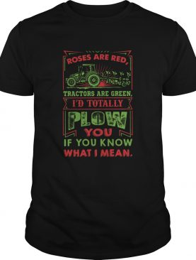 Roses Are Red Tractors Are Green Id Totally Plow You If You Know What I Mean shirt