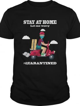 Shiper Stay At Home Let Me Worry quarantined shirt