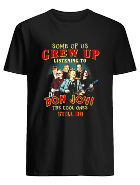 Some Of Us Grew Up Listening To Bon Jovi The Cool Ones Still Do shirt