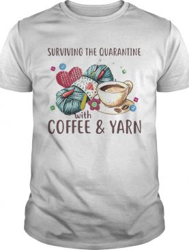 Surviving The Quarantine With Coffee And Yarn shirt