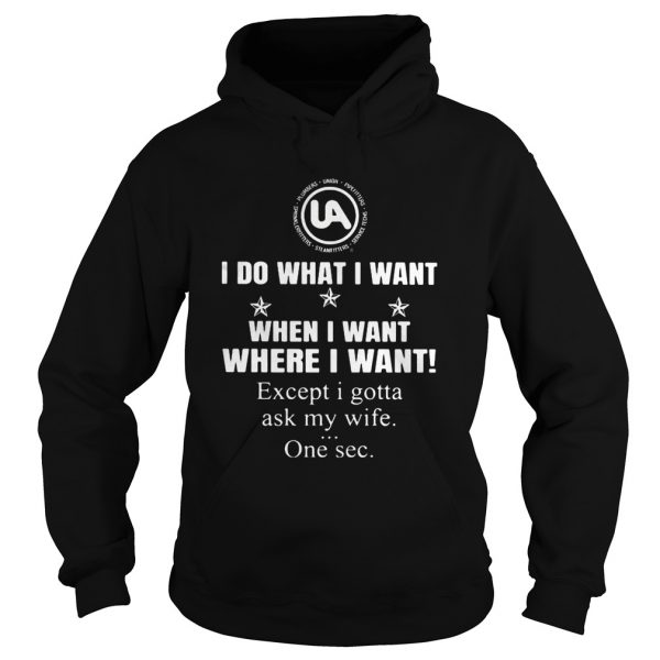 United Association I do what I want when I want where I want except I gotta ask my wife one sec shi Hoodie