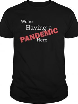 Were having a pandemic here shirtCopy