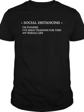 ocial distancing Im finnish Ive been training for this my whole life shirt