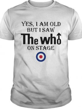 1589771319Yes I Am Old But I Saw The Who On Stage shirt