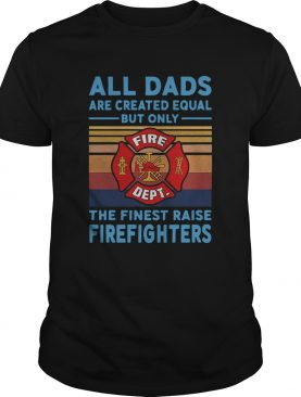 All dads are created equal but only the finest raise Firefighters vintage shirt