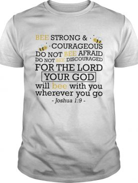 Bee Strong And Courageous Do Not Bee Afraid Do Not Bee Discouraged For The Lord Your God shirt