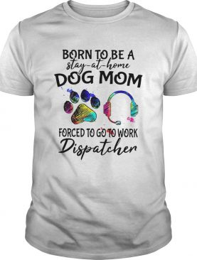 Born To Be A Stay At Home Dog Mom Forced To Go To Work Dispatcher Paw shirt
