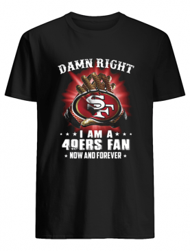 Damn Right I Am A San Francisco 49ers Fan Now And Forever shirt