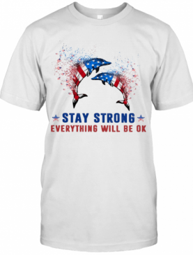 Dolphin Stay Strong Everything Will Be Ok American Flag Veteran Independence Day T-Shirt