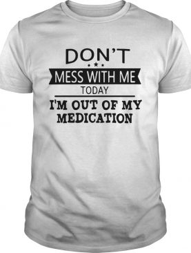 Dont Mess With Me Today Im Out Of My Medication shirt