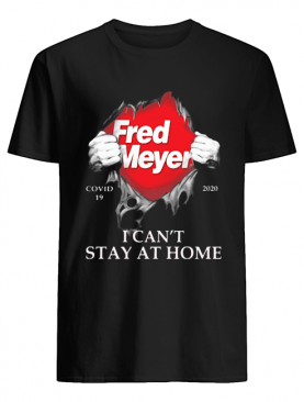 Fred meyer covid-19 2020 I can't stay at home shirt