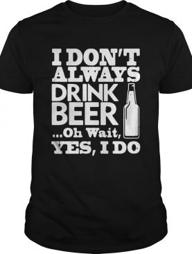 I Dont Always Drink Beer Oh Wait Yes I Do shirt