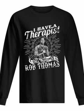 I Have A Therapist His Name Is Rob Thomas shirt