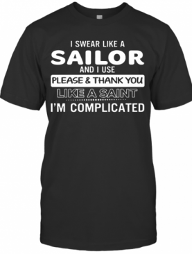 I Swear Like A Sailor And I Use Please And Thank You Like A Saint Im Complicated shirt T-Shirt