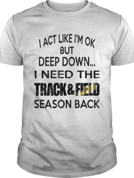 I act like Im ok but deep down I need the track and field season back shirt