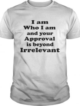 I am who I am and your approval is beyond irrelevant shirt