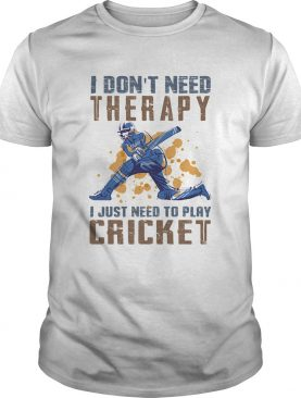 I dont need therapy I just need to play cricket shirt