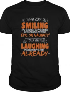 If You See Me Smiling Im Thinking Of Doing Something Evil Or Naughty shirt