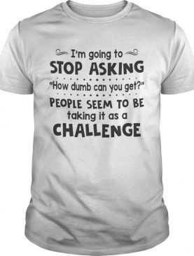 Im Going To Stop Asking How Dumb Can You Get People Seem To Be Taking It As A Challenge shirt