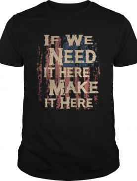 Independence Day if we need it here make it here shirt