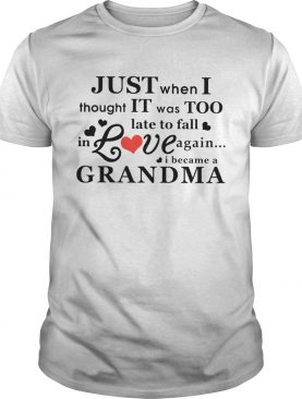 Just When I Thought It Was Too Late To Fall In Love Again I Became A Grandma shirt