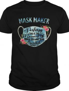 Mask Maker Perhaps This Is The Moment For Created Esther shirt