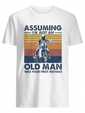 Motorbike Assuming I'm Just An Old Man Was Your First Mistake Vintage shirt
