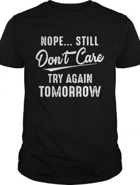 Nope Still Dont Care Try Again Tomorrow shirt
