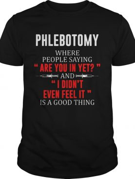 Phlebotomy where people saying are you in yet and I didnt even feel it shirt
