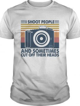 Photography I shoot people and sometimes cut off their heads vintage shirt
