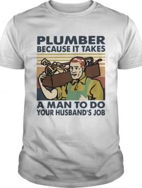 Plumber Because It Takes A Man To Do Your Husbands Job Vintage shirt