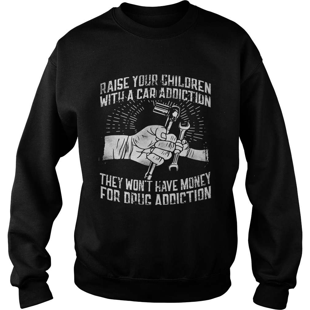 Raise your children with a car addiction they wont have money for drug addiction Sweatshirt