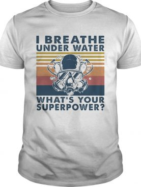Scuba diving i breathe underwater whats your superpower vintage shirt