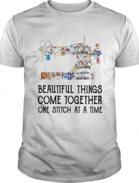 Sewing beautifull things come together one stitch at a time shirt