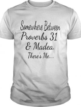 Somewhere Between Proverbs 31 And Madea Theres Me shirt