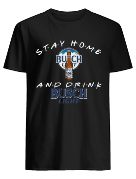 Stay Home And Drink Busch Light shirt