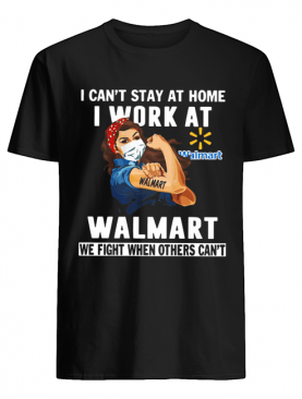 Strong Woman Face Mask I Can't Stay At Home I Work At Walmart We Fight When Others Can't shirt