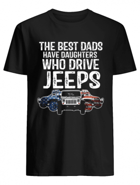 The Best Dads Have Daughters Who Drive Jeeps shirt