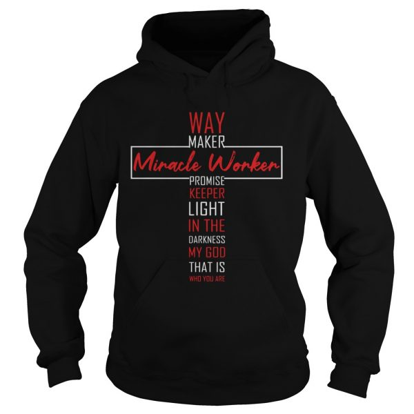 Way Maker Miracle Worker Promise Keeper Light In The Darkness My God That Is Who You Are  Hoodie