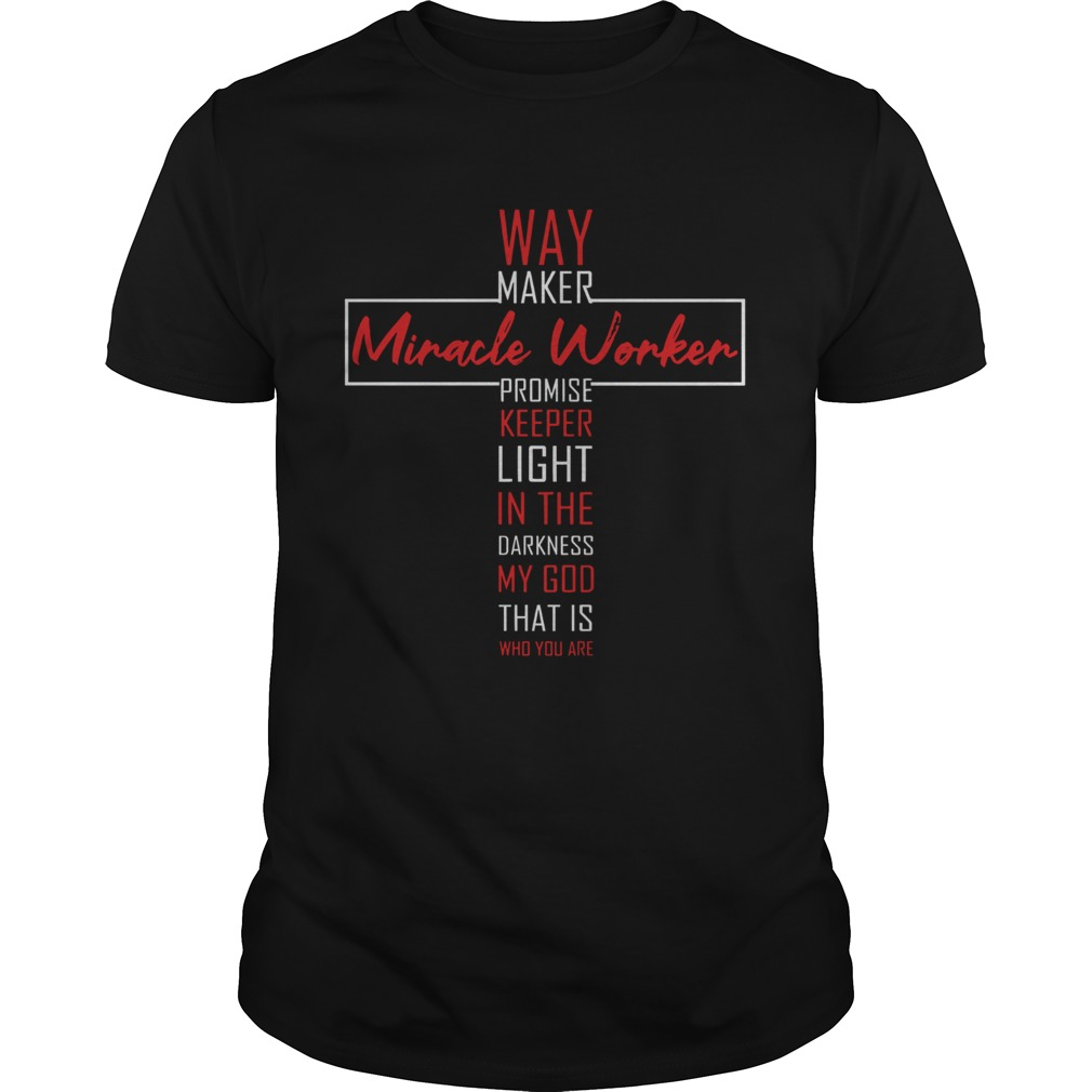 Way Maker Miracle Worker Promise Keeper Light In The Darkness My God That Is Who You Are Unisex