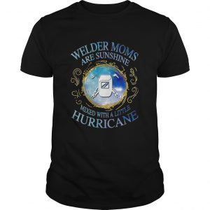 Welder moms are sunshine mixed with a little hurricane apple  Unisex