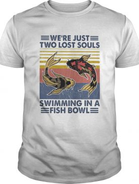 Were just two lost souls swimming in a fish bowl vintage 2020 shirt