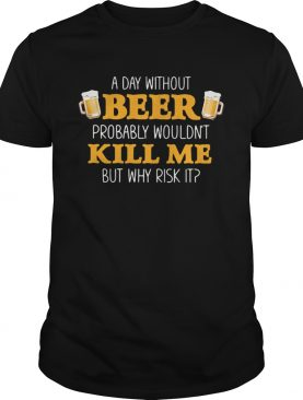 A day without beer probably wouldnt kill me but why risk it shirt
