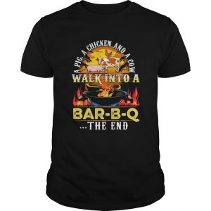 A pig a chicken and a cow walk into a BarBQ the end fire  Unisex