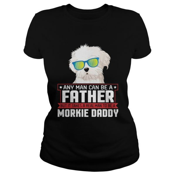 Any Man Can Be A Father Real Man To Be A Morkie Dog Daddy  Classic Ladies