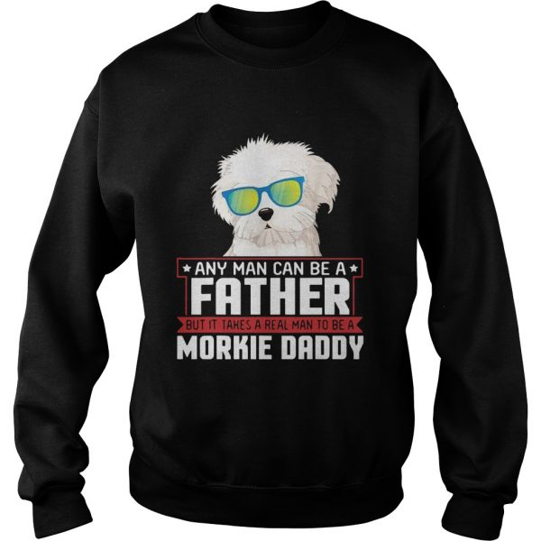 Any Man Can Be A Father Real Man To Be A Morkie Dog Daddy  Sweatshirt