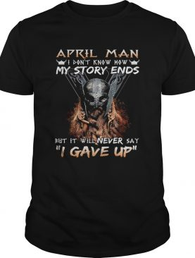 April man I dont know how my story ends but it will never say I gave up shirt