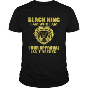 Black king I am who I am your approval isnt needed  Unisex