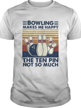 Bowling Makes Me Happy The Ten Pin Not So Much Vintage shirt