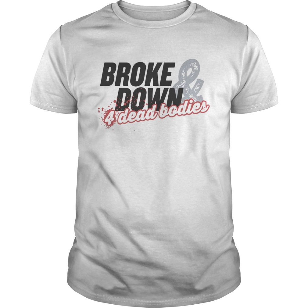 Broke Down And 4 Dead Bodies Unisex